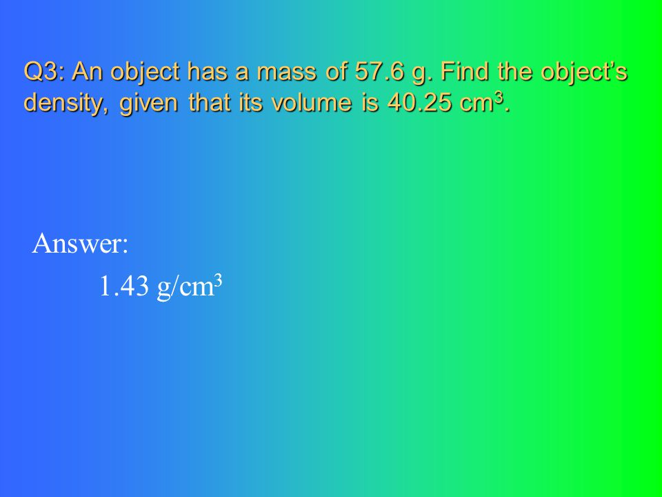 Q3: An object has a mass of 57.6 g. Find the object's density, given that its volume is 40.25 cm 3. Answer: 1.43 g/cm 3