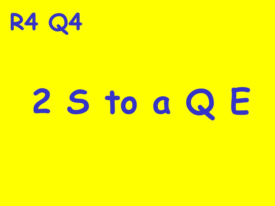 R4 Q4 2 S to a Q E