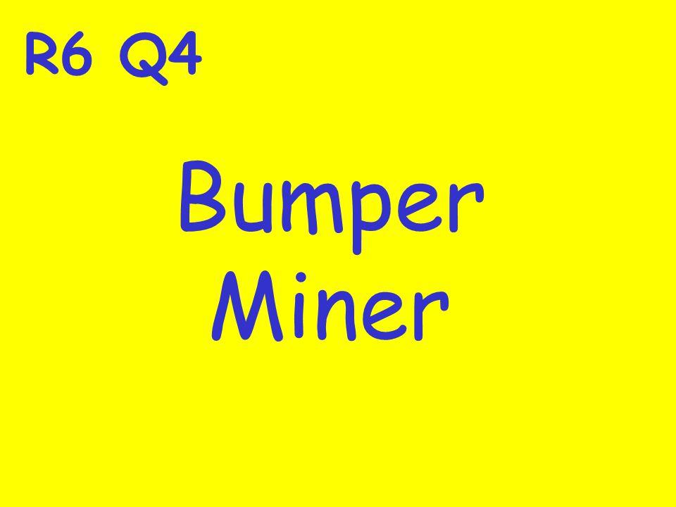 R6 Q4 Bumper Miner
