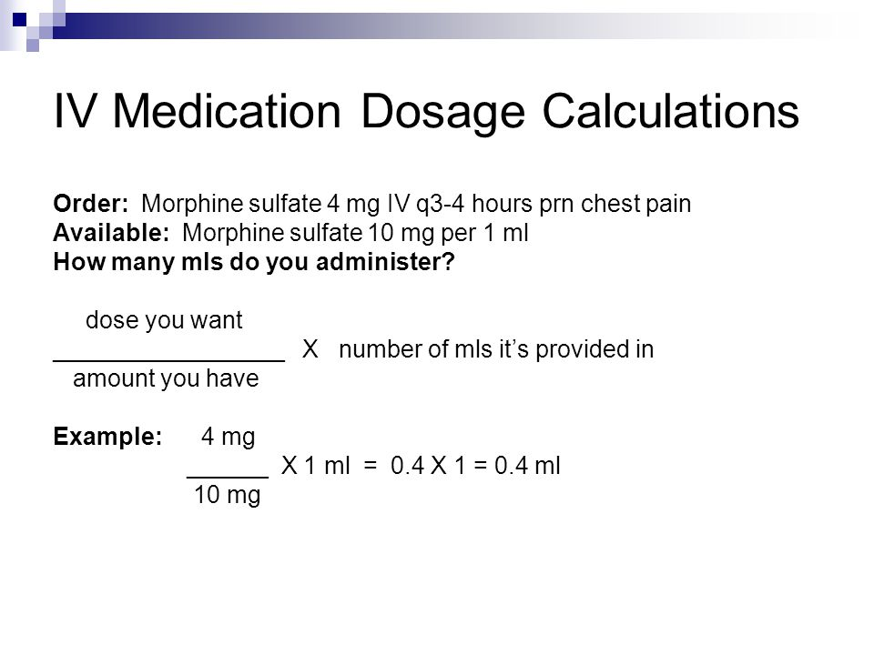 IV Medication Dosage Calculations Order: Morphine sulfate 4 mg IV q3-4 hours prn chest pain Available: Morphine sulfate 10 mg per 1 ml How many mls do you administer.