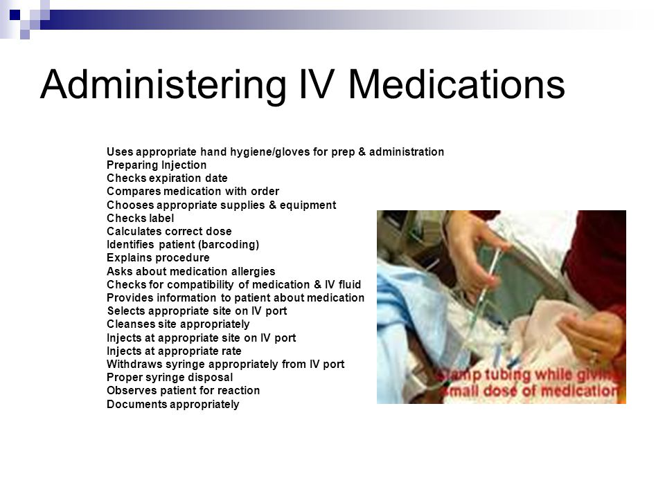 Administering IV Medications Uses appropriate hand hygiene/gloves for prep & administration Preparing Injection Checks expiration date Compares medication with order Chooses appropriate supplies & equipment Checks label Calculates correct dose Identifies patient (barcoding) Explains procedure Asks about medication allergies Checks for compatibility of medication & IV fluid Provides information to patient about medication Selects appropriate site on IV port Cleanses site appropriately Injects at appropriate site on IV port Injects at appropriate rate Withdraws syringe appropriately from IV port Proper syringe disposal Observes patient for reaction Documents appropriately