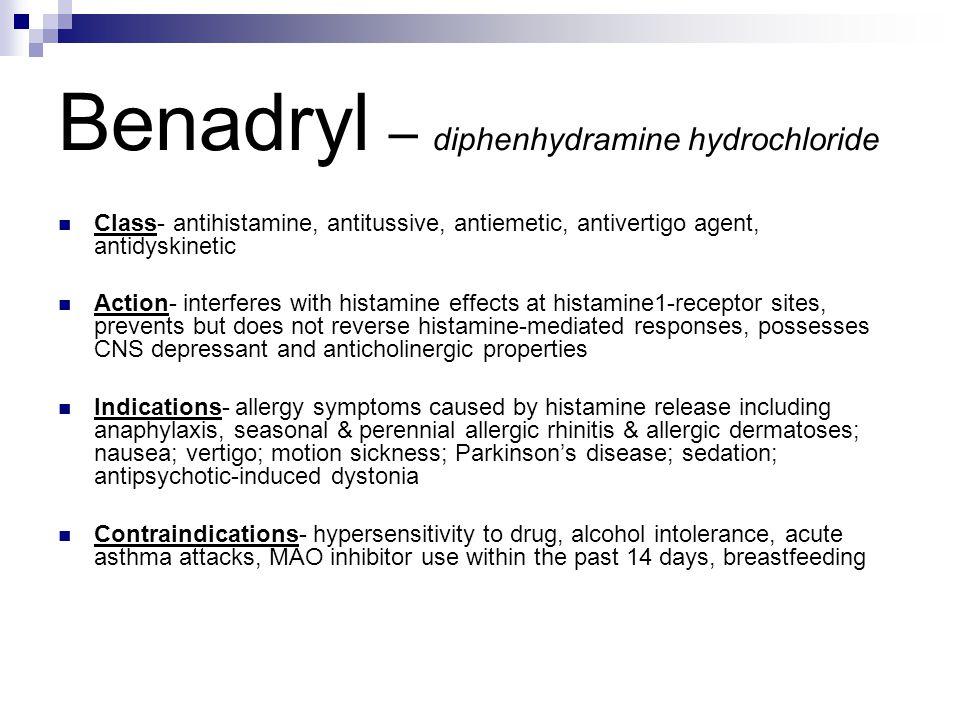 Benadryl – diphenhydramine hydrochloride Class- antihistamine, antitussive, antiemetic, antivertigo agent, antidyskinetic Action- interferes with hist
