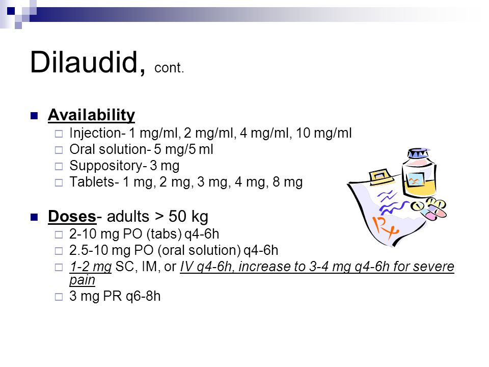 Dilaudid, cont. Availability  Injection- 1 mg/ml, 2 mg/ml, 4 mg/ml, 10 mg/ml  Oral solution- 5 mg/5 ml  Suppository- 3 mg  Tablets- 1 mg, 2 mg, 3