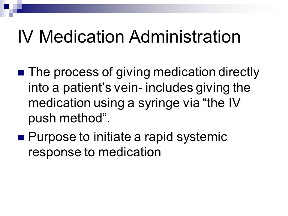 IV Medication Administration The process of giving medication directly into a patient's vein- includes giving the medication using a syringe via the IV push method .