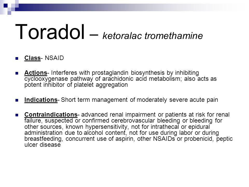 Toradol – ketoralac tromethamine Class- NSAID Actions- Interferes with prostaglandin biosynthesis by inhibiting cyclooxygenase pathway of arachidonic