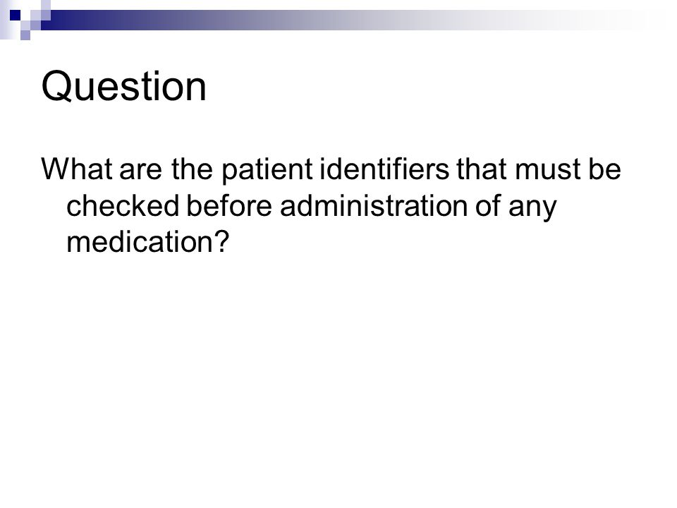 Question What are the patient identifiers that must be checked before administration of any medication?