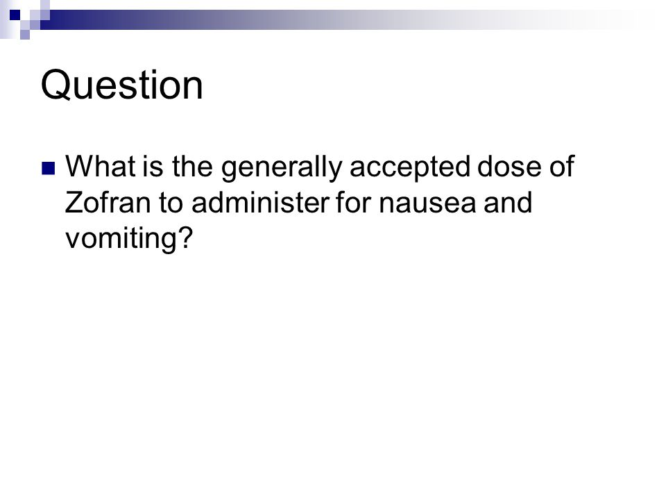 Question What is the generally accepted dose of Zofran to administer for nausea and vomiting?