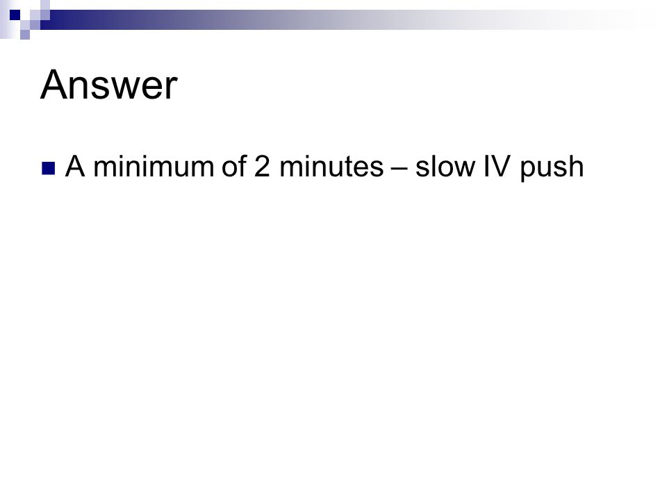 Answer A minimum of 2 minutes – slow IV push