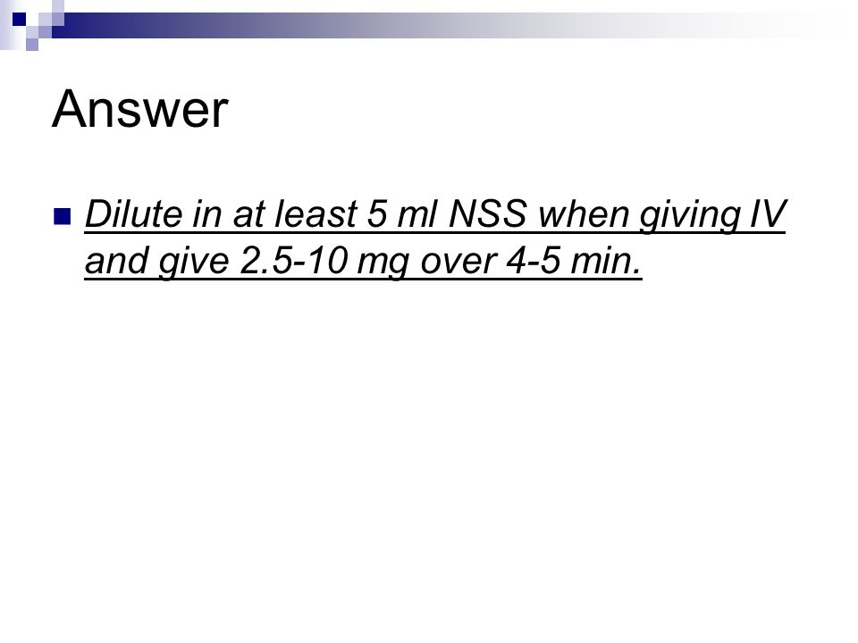 Answer Dilute in at least 5 ml NSS when giving IV and give 2.5-10 mg over 4-5 min.