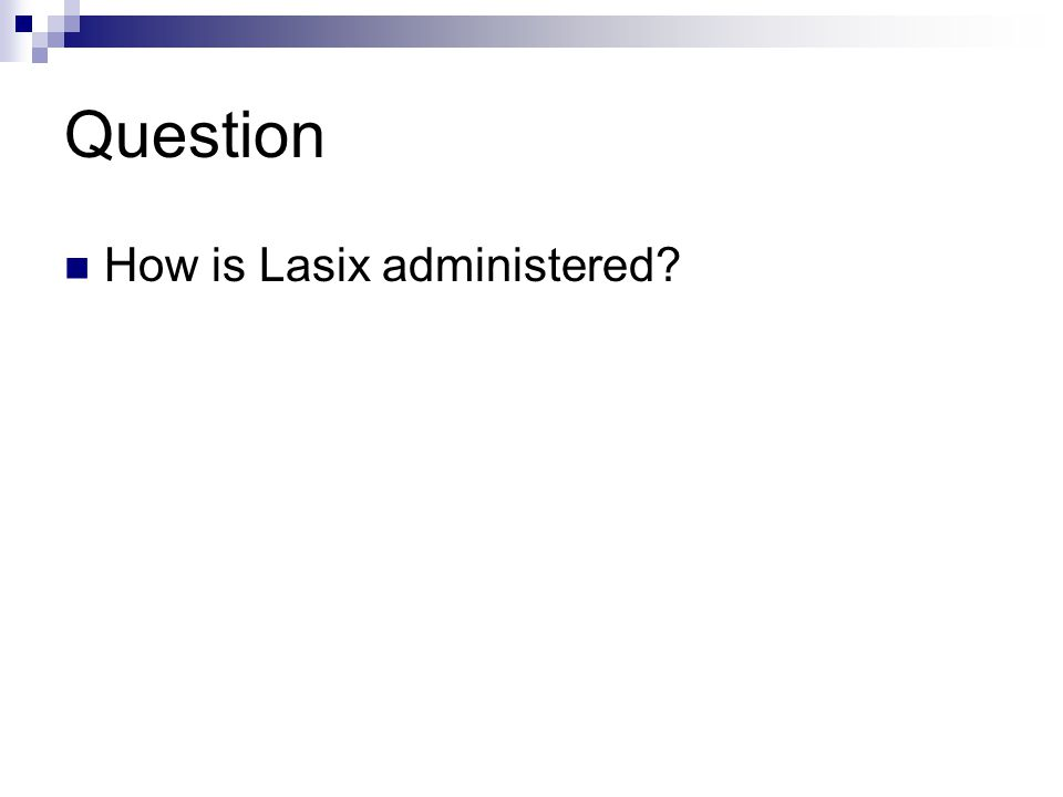 Question How is Lasix administered?