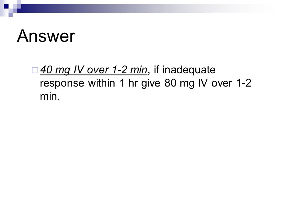 Answer  40 mg IV over 1-2 min, if inadequate response within 1 hr give 80 mg IV over 1-2 min.
