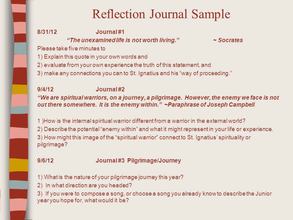Reflection Journal Sample 8/31/12 Journal #1 The unexamined life is not worth living. ~ Socrates Please take five minutes to 1) Explain this quote in your own words and 2) evaluate from your own experience the truth of this statement, and 3) make any connections you can to St.