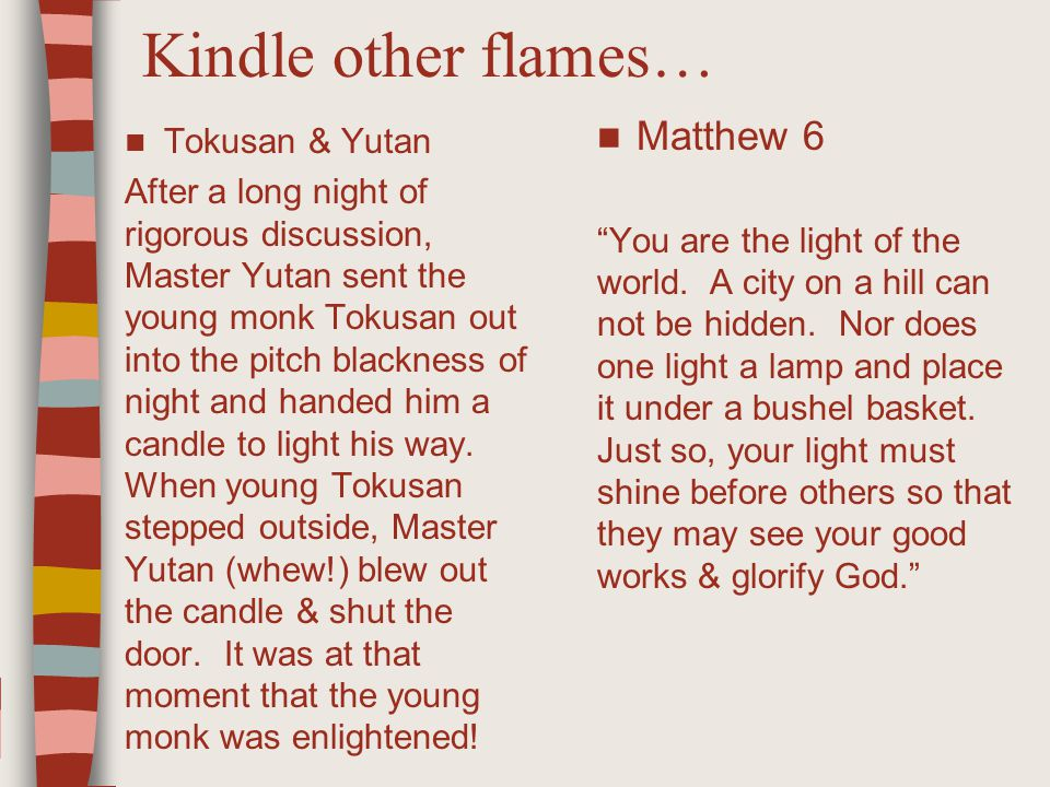 Kindle other flames… Matthew 6 You are the light of the world.