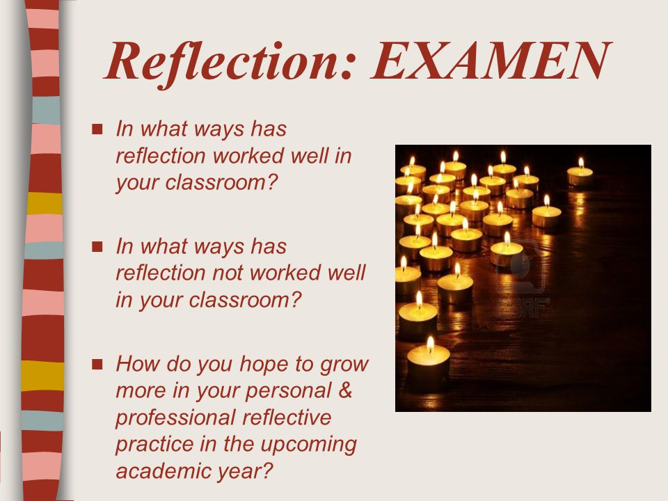 Reflection: EXAMEN In what ways has reflection worked well in your classroom.