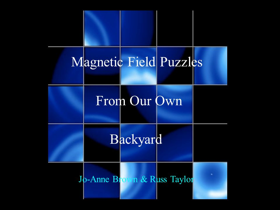 Magnetic Field Puzzles From Our Own Backyard Jo-Anne Brown & Russ Taylor