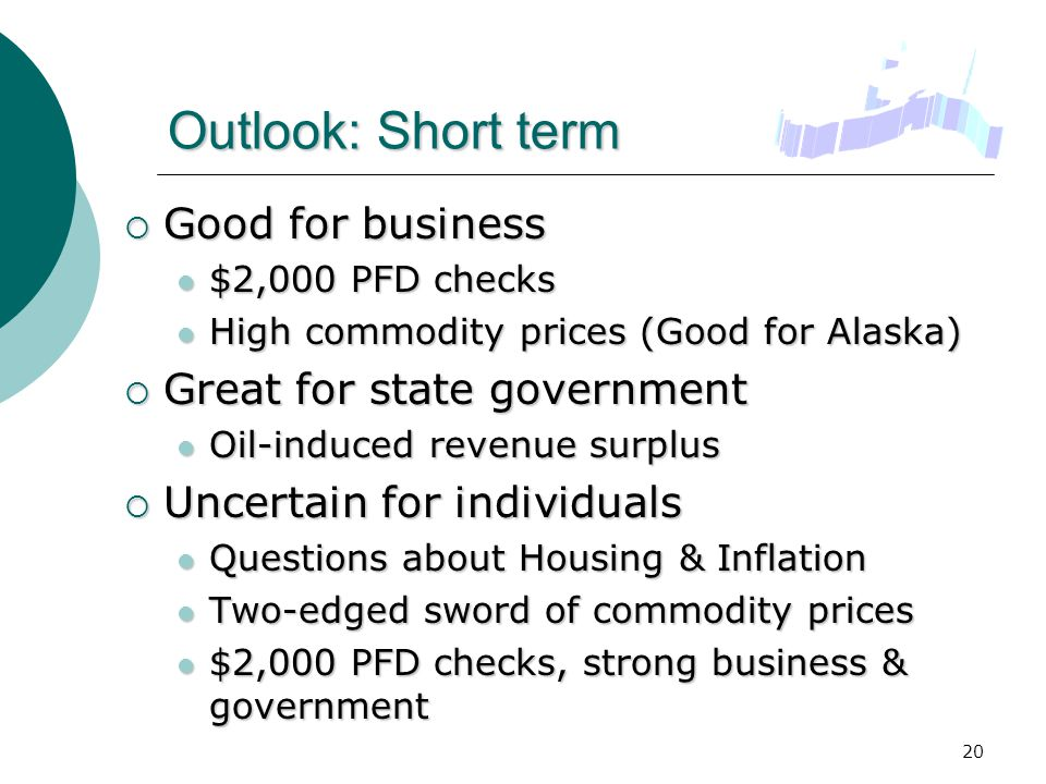 20 Outlook: Short term  Good for business $2,000 PFD checks $2,000 PFD checks High commodity prices (Good for Alaska) High commodity prices (Good for Alaska)  Great for state government Oil-induced revenue surplus Oil-induced revenue surplus  Uncertain for individuals Questions about Housing & Inflation Questions about Housing & Inflation Two-edged sword of commodity prices Two-edged sword of commodity prices $2,000 PFD checks, strong business & government $2,000 PFD checks, strong business & government