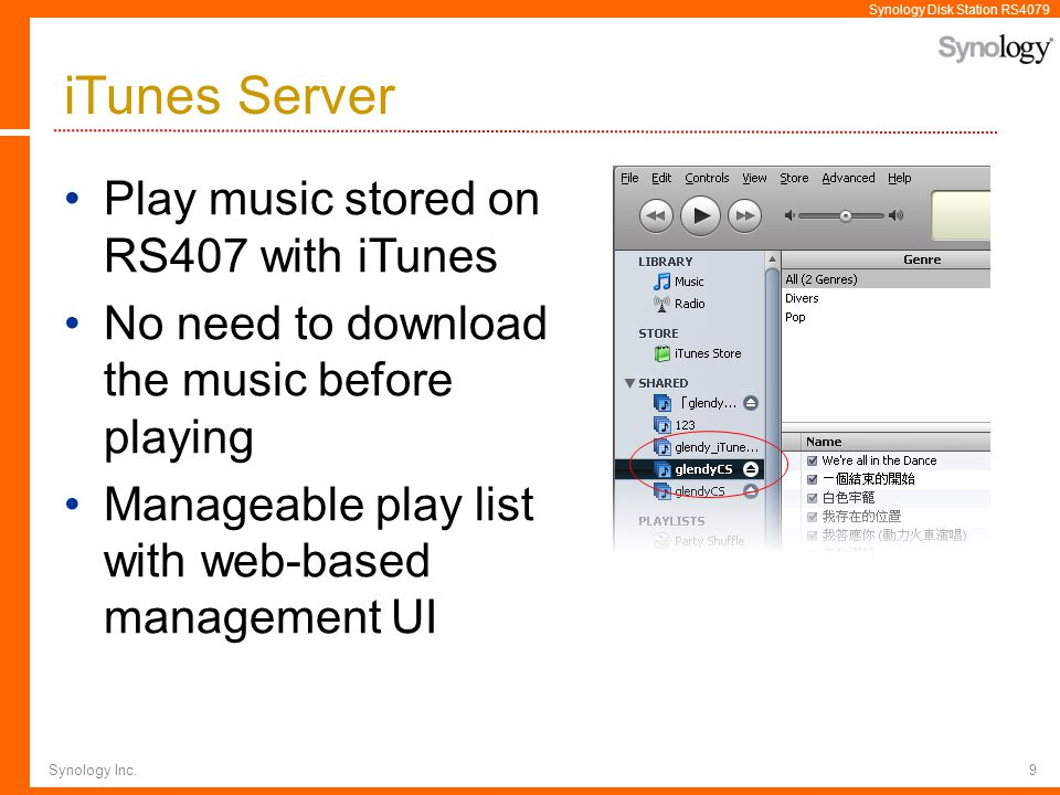 Synology Disk Station RS4079 Synology Inc.9 iTunes Server Play music stored on RS407 with iTunes No need to download the music before playing Manageab