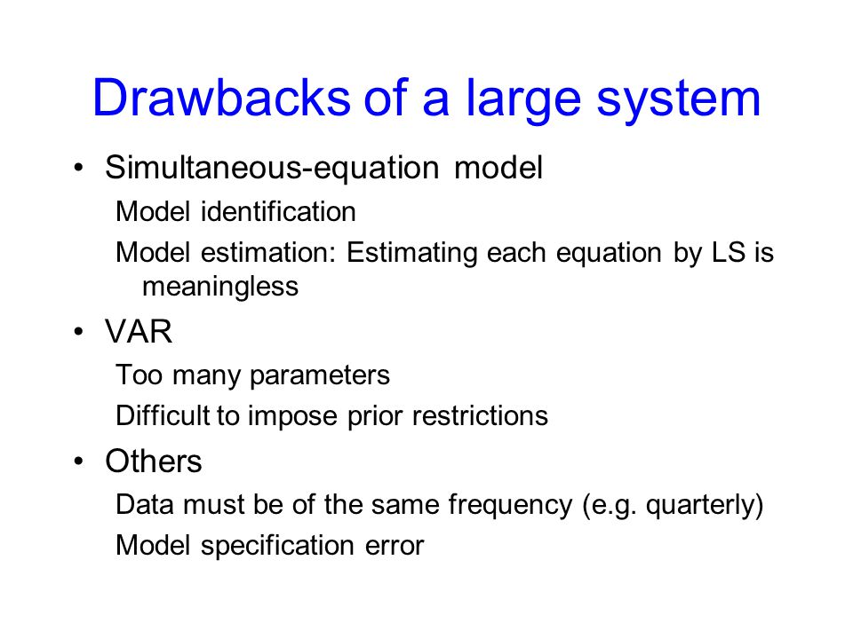 Drawbacks of a large system Simultaneous-equation model Model identification Model estimation: Estimating each equation by LS is meaningless VAR Too many parameters Difficult to impose prior restrictions Others Data must be of the same frequency (e.g.