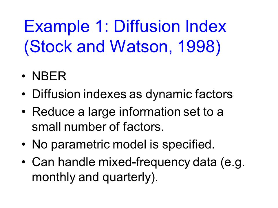 Example 1: Diffusion Index (Stock and Watson, 1998) NBER Diffusion indexes as dynamic factors Reduce a large information set to a small number of factors.