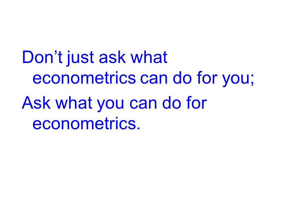 Don't just ask what econometrics can do for you; Ask what you can do for econometrics.