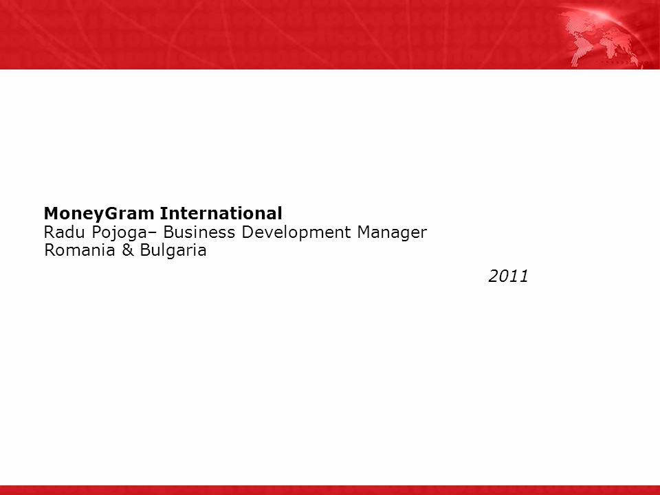 2011 MoneyGram International Radu Pojoga– Business Development Manager Romania & Bulgaria