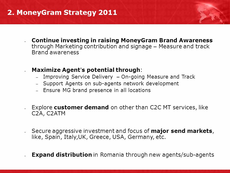 2. MoneyGram Strategy 2011  Continue investing in raising MoneyGram Brand Awareness through Marketing contribution and signage – Measure and track Br