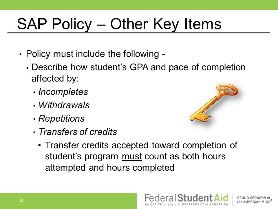 SAP Policy – Other Key Items Policy must include the following - Describe how student's GPA and pace of completion affected by: Incompletes Withdrawal