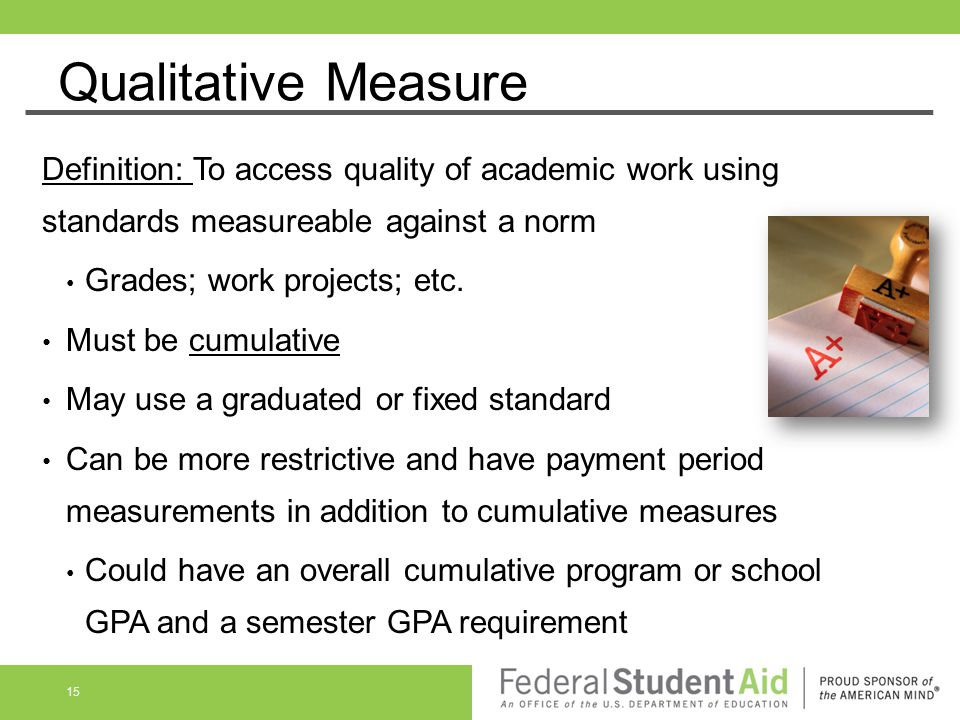 Qualitative Measure Definition: To access quality of academic work using standards measureable against a norm Grades; work projects; etc. Must be cumu