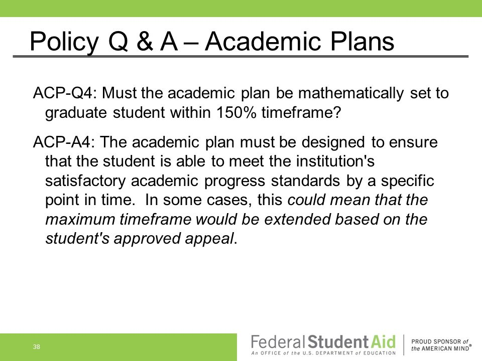 Policy Q & A – Academic Plans ACP-Q4: Must the academic plan be mathematically set to graduate student within 150% timeframe? ACP-A4: The academic pla