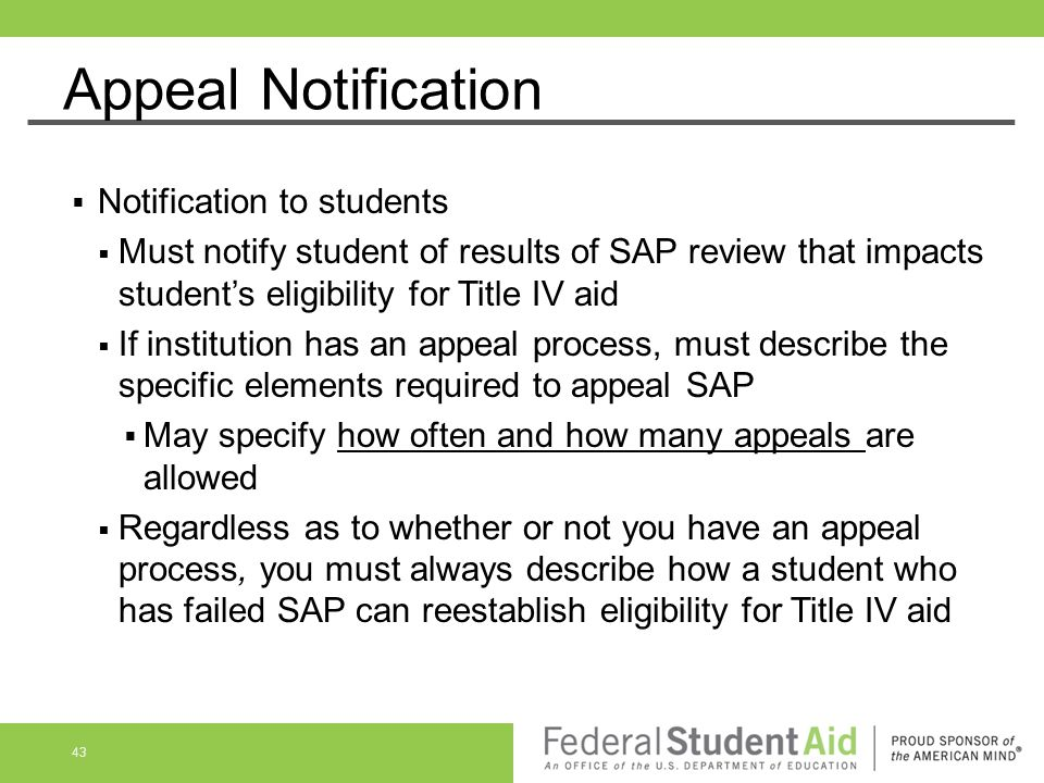 Appeal Notification  Notification to students  Must notify student of results of SAP review that impacts student's eligibility for Title IV aid  If