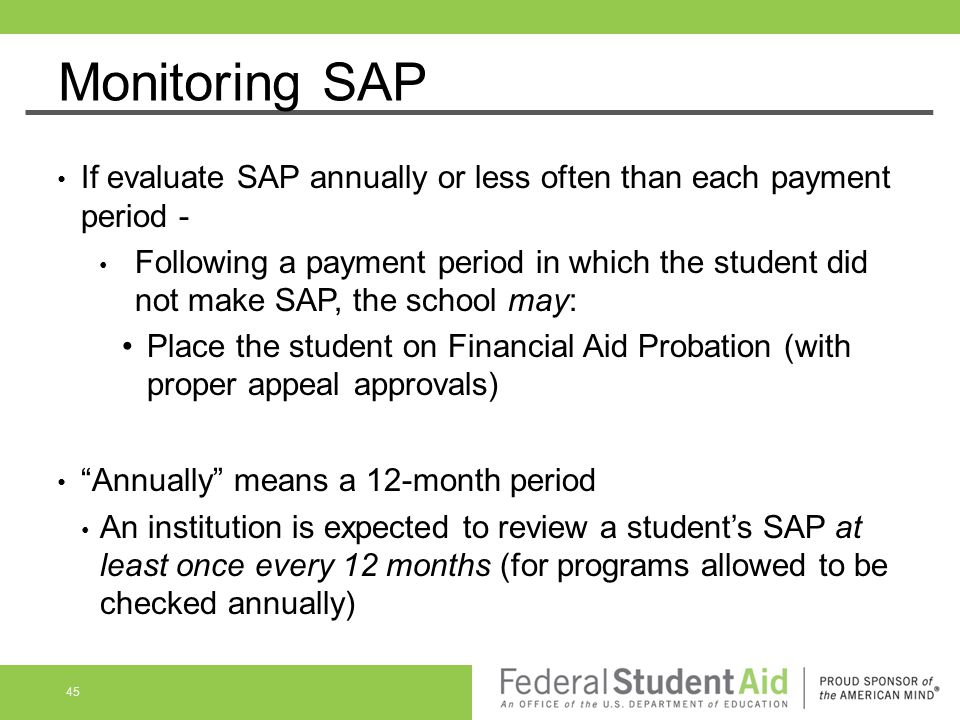 Monitoring SAP If evaluate SAP annually or less often than each payment period - Following a payment period in which the student did not make SAP, the