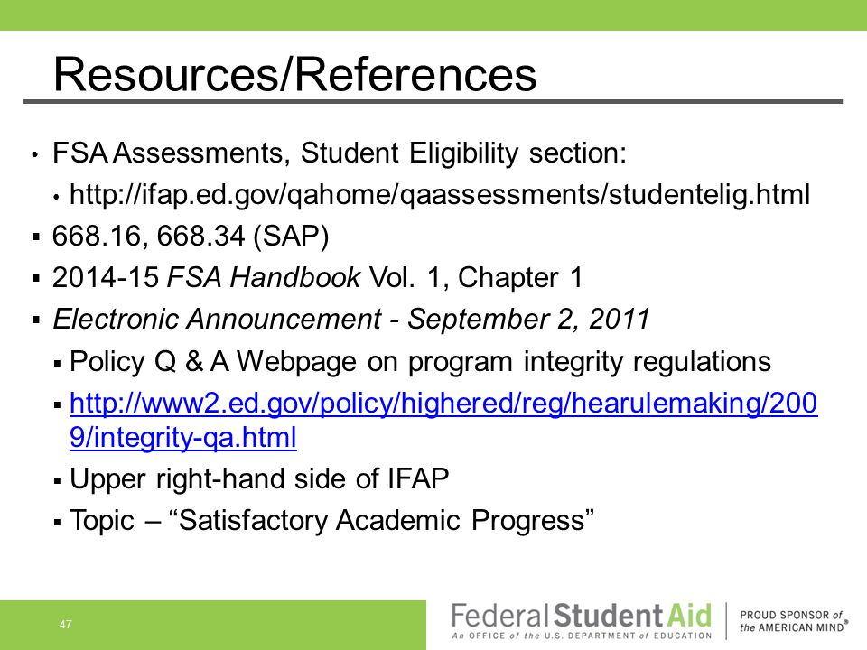 Resources/References FSA Assessments, Student Eligibility section: http://ifap.ed.gov/qahome/qaassessments/studentelig.html  668.16, 668.34 (SAP)  2