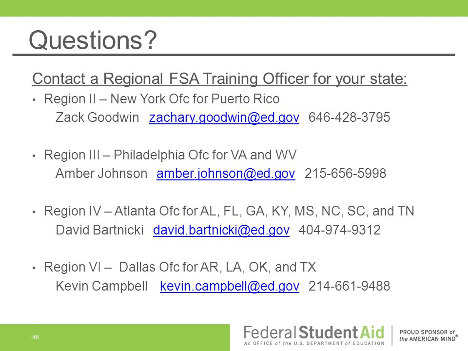 Questions? Contact a Regional FSA Training Officer for your state: Region II – New York Ofc for Puerto Rico Zack Goodwinzachary.goodwin@ed.gov 646-428