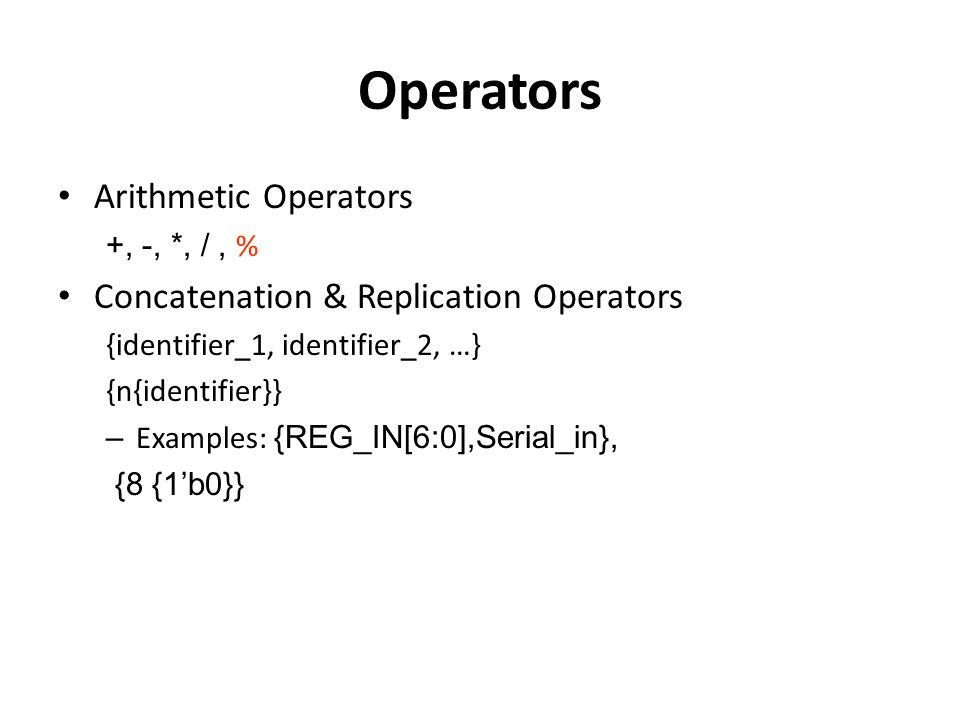 Operators Arithmetic Operators +, -, *, /, % Concatenation & Replication Operators {identifier_1, identifier_2, …} {n{identifier}} – Examples: {REG_IN[6:0],Serial_in}, {8 {1'b0}}