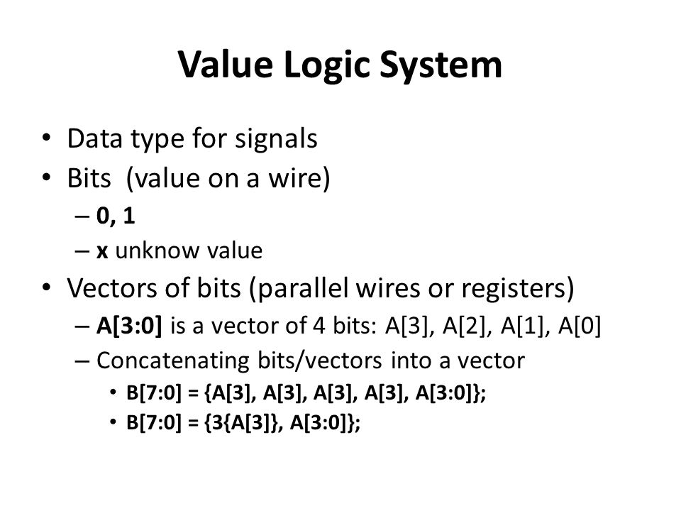 Value Logic System Data type for signals Bits (value on a wire) – 0, 1 – x unknow value Vectors of bits (parallel wires or registers) – A[3:0] is a vector of 4 bits: A[3], A[2], A[1], A[0] – Concatenating bits/vectors into a vector B[7:0] = {A[3], A[3], A[3], A[3], A[3:0]}; B[7:0] = {3{A[3]}, A[3:0]};