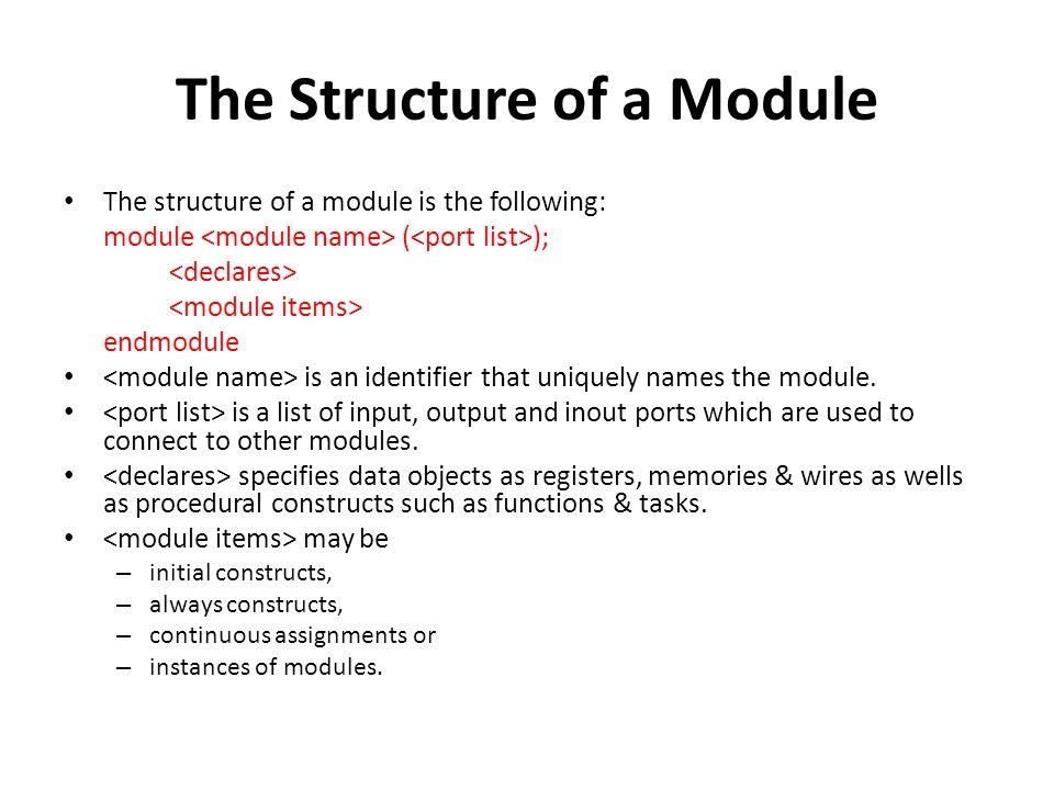 The Structure of a Module The structure of a module is the following: module ( ); endmodule is an identifier that uniquely names the module.