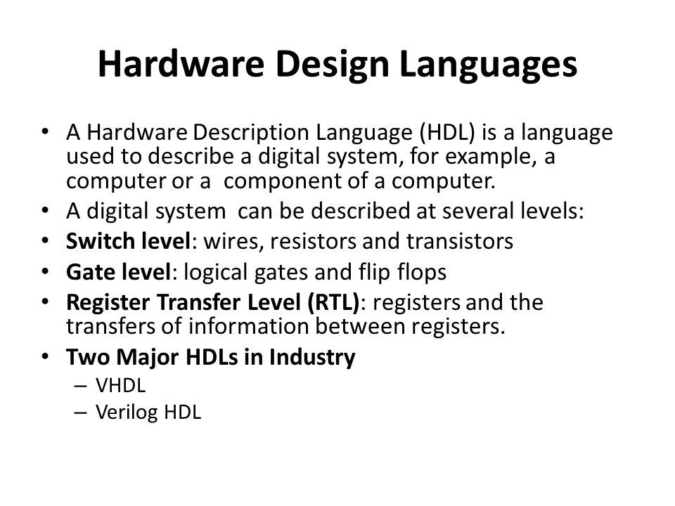 Hardware Design Languages A Hardware Description Language (HDL) is a language used to describe a digital system, for example, a computer or a component of a computer.