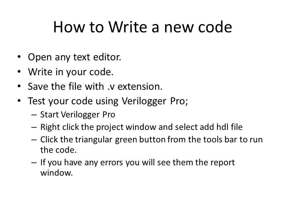 How to Write a new code Open any text editor. Write in your code. Save the file with.v extension. Test your code using Verilogger Pro; – Start Verilog