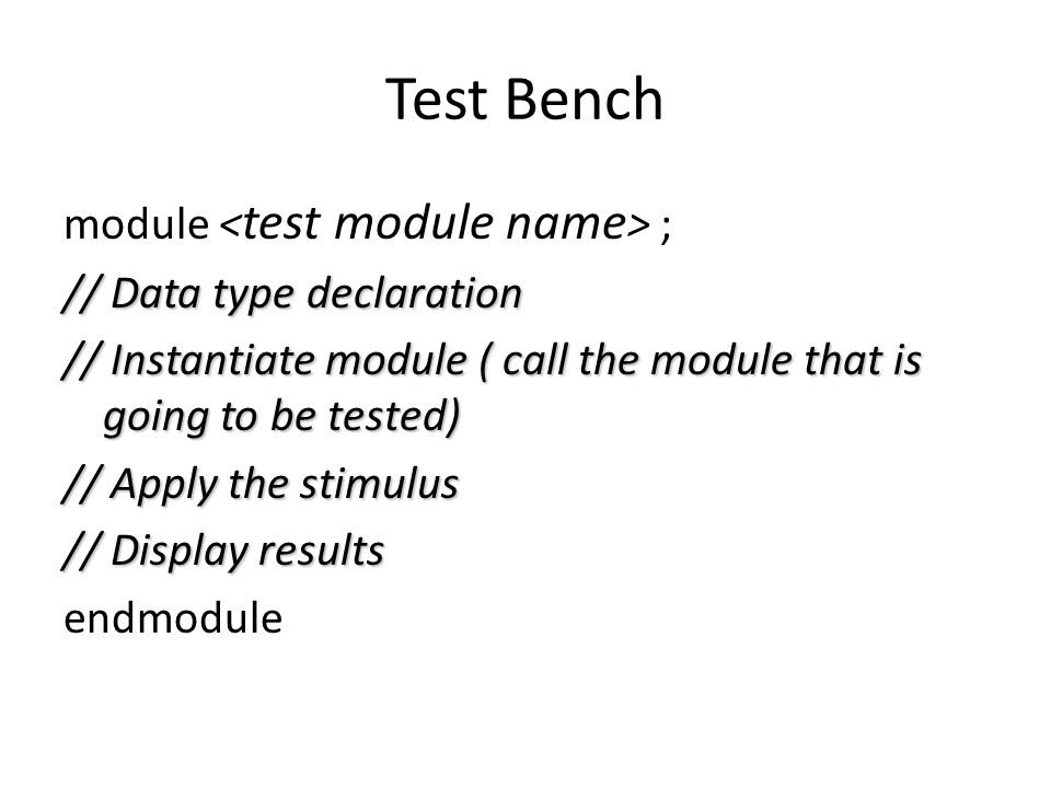 Test Bench module ; // Data type declaration // Instantiate module ( call the module that is going to be tested) // Apply the stimulus // Display results endmodule