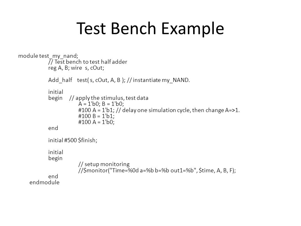 Test Bench Example module test_my_nand; // Test bench to test half adder reg A, B; wire s, cOut; Add_half test( s, cOut, A, B ); // instantiate my_NAND.