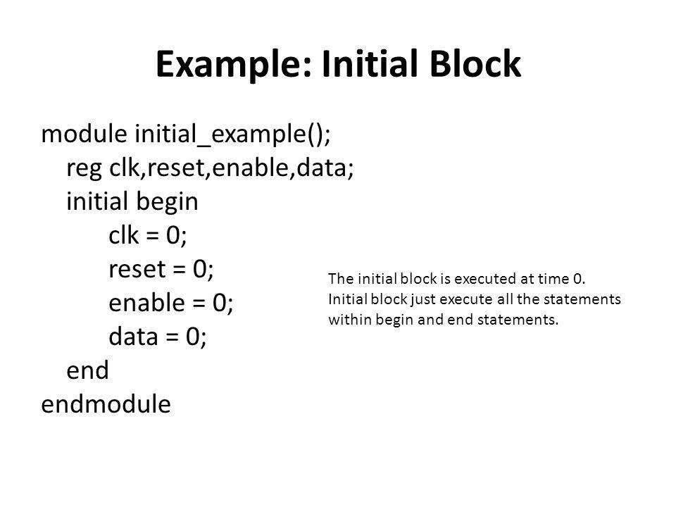 Example: Initial Block module initial_example(); reg clk,reset,enable,data; initial begin clk = 0; reset = 0; enable = 0; data = 0; end endmodule The initial block is executed at time 0.