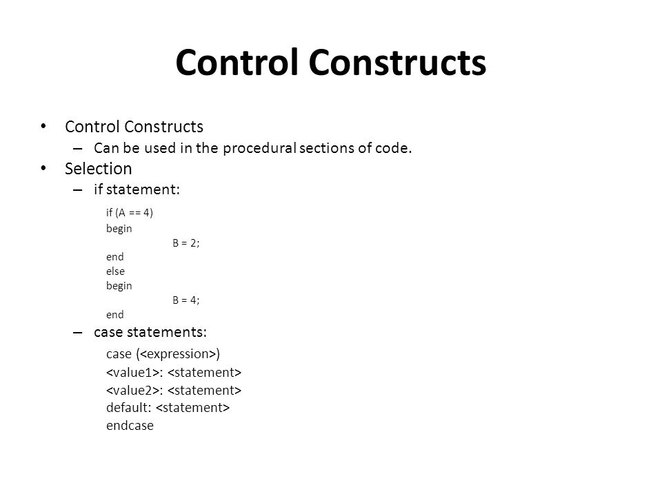 Control Constructs – Can be used in the procedural sections of code. Selection – if statement: if (A == 4) begin B = 2; end else begin B = 4; end – ca