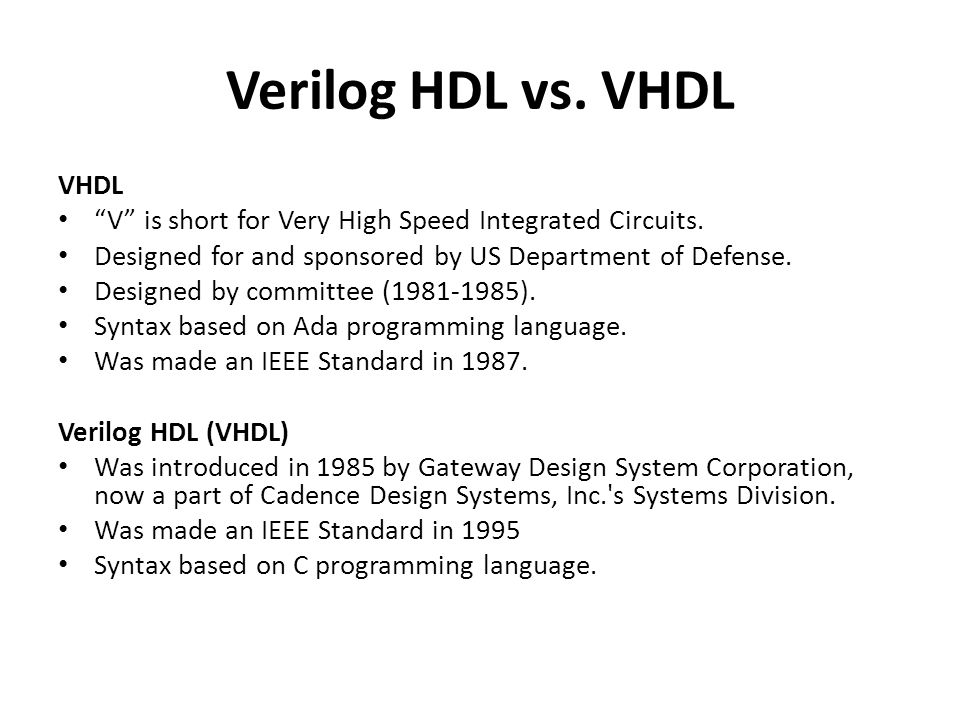 Verilog HDL vs.VHDL VHDL V is short for Very High Speed Integrated Circuits.