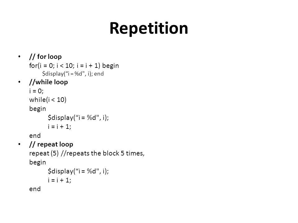 Repetition // for loop for(i = 0; i < 10; i = i + 1) begin $display( i = %d , i); end //while loop i = 0; while(i < 10) begin $display( i = %d , i); i = i + 1; end // repeat loop repeat (5) //repeats the block 5 times, begin $display( i = %d , i); i = i + 1; end