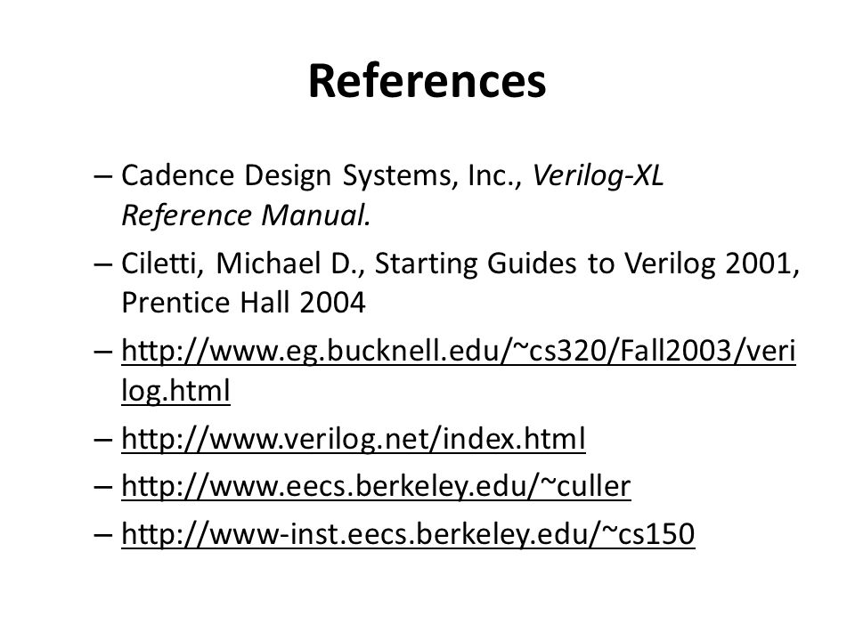 References – Cadence Design Systems, Inc., Verilog-XL Reference Manual. – Ciletti, Michael D., Starting Guides to Verilog 2001, Prentice Hall 2004 – h