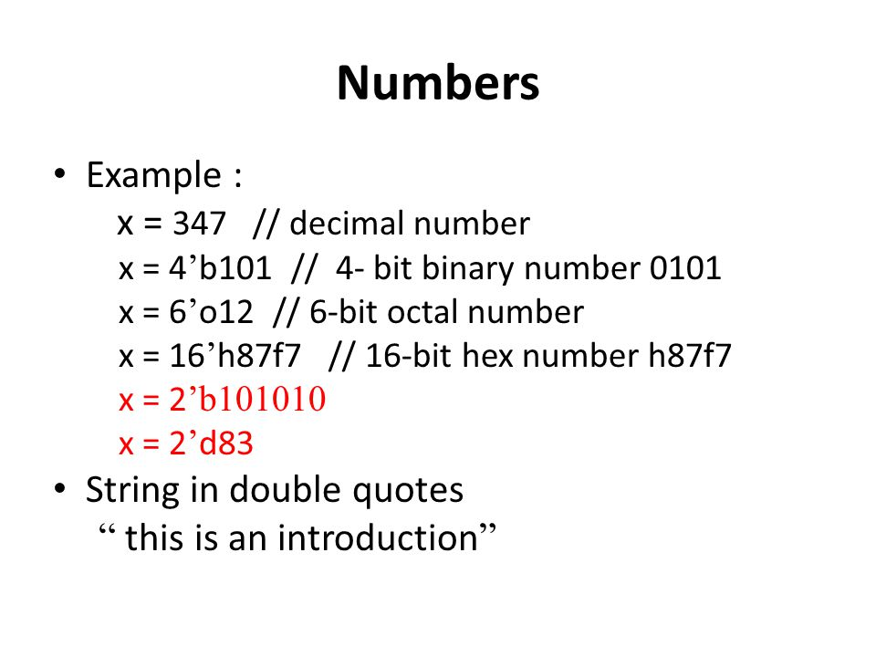 Numbers Example : x = 347 // decimal number x = 4 ' b101 // 4- bit binary number 0101 x = 6 ' o12 // 6-bit octal number x = 16 ' h87f7 // 16-bit hex number h87f7 x = 2 'b101010 x = 2 ' d83 String in double quotes this is an introduction