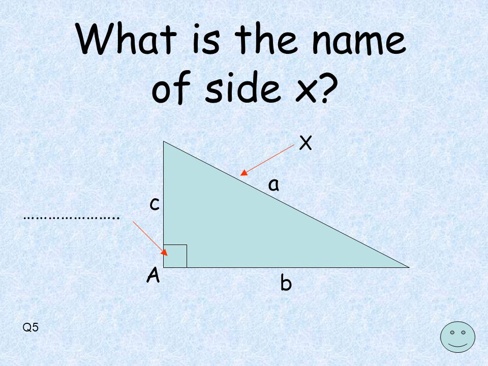 Q5 X A a b c ………………….. What is the name of side x
