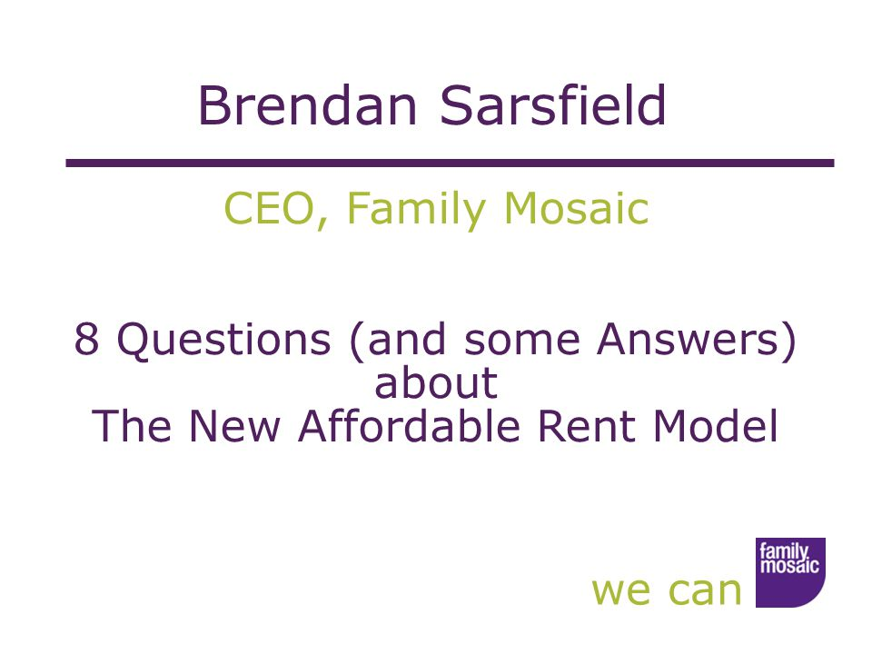 we can CEO, Family Mosaic 8 Questions (and some Answers) about The New Affordable Rent Model Brendan Sarsfield