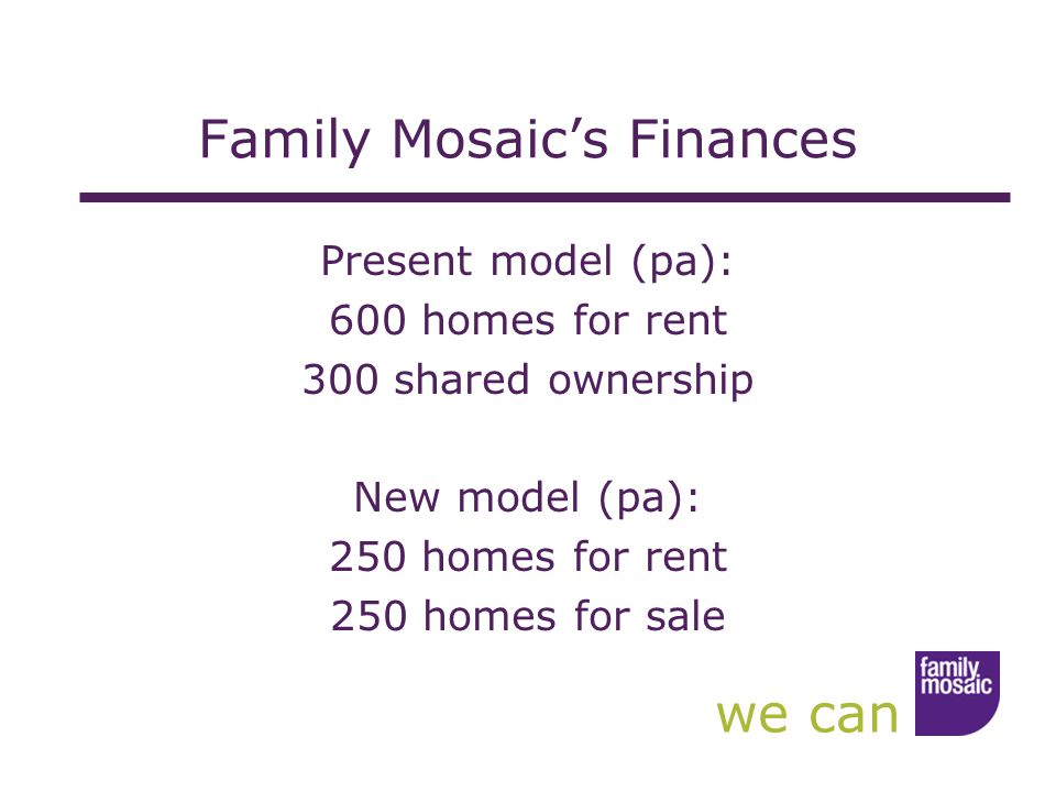 we can Family Mosaic's Finances Present model (pa): 600 homes for rent 300 shared ownership New model (pa): 250 homes for rent 250 homes for sale