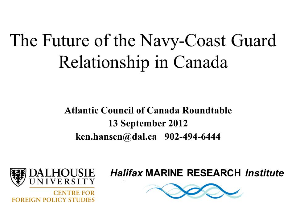 Atlantic Council of Canada Roundtable 13 September 2012 ken.hansen@dal.ca 902-494-6444 The Future of the Navy-Coast Guard Relationship in Canada Halifax MARINE RESEARCH Institute